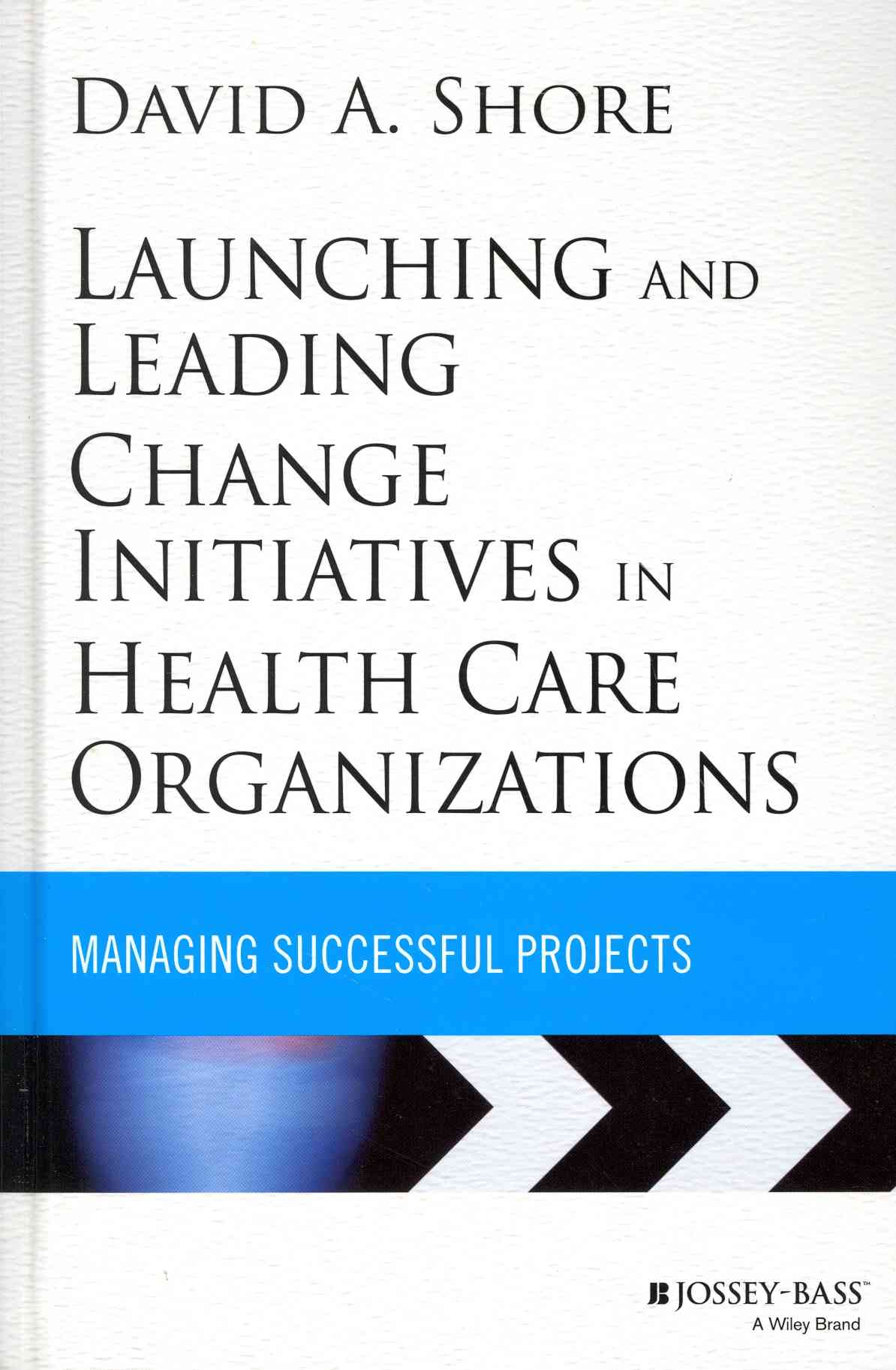 Launching and Leading Change Initiatives in Health Care Organizations By Shore, David A.